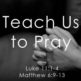Teach Us to Pray: Part Three